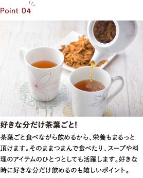 好きな分だけ茶葉ごと! 茶葉ごと食べながら飲めるから、栄養もまるっと頂けます。そのままつまんで食べたり、スープや料理のアイテムのひとつとしても活躍します。好きな時に好きな分だけ飲めるのも嬉しいポイント。