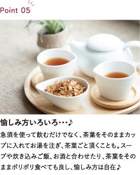 愉しみ方いろいろ・・・♪ 急須を使って飲むだけでなく、茶葉をそのままカップに入れてお湯を注ぎ、茶葉ごと頂くことも。スープや炊き込みご飯、お酒と合わせたり、茶葉をそのままポリポリ食べても良し、愉しみ方は自在♪
